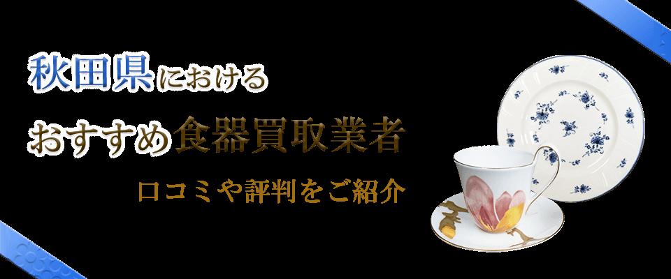 秋田県のおすすめ食器買取業者の口コミや食器情報を紹介します