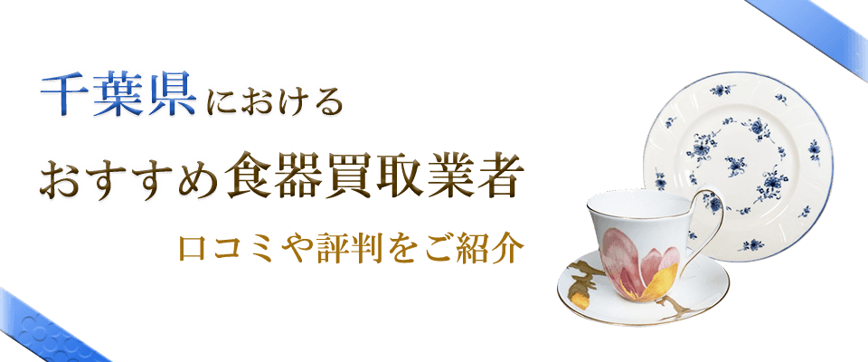 千葉県のおすすめ食器買取業者の口コミや食器情報を紹介します