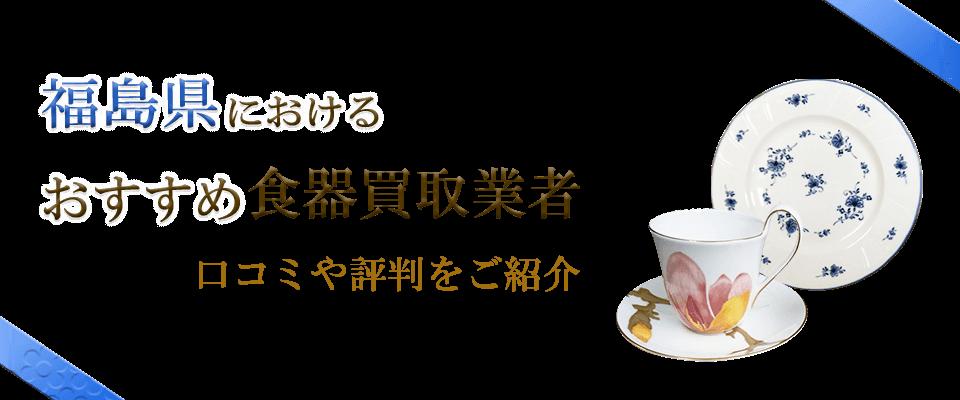 福島県のおすすめ食器買取業者の口コミや食器情報を紹介します