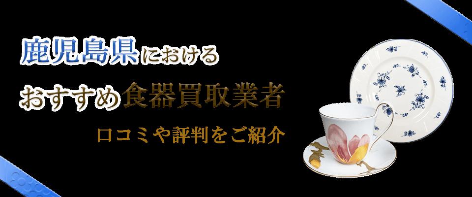 鹿児島県のおすすめ食器買取業者の口コミや食器情報を紹介します